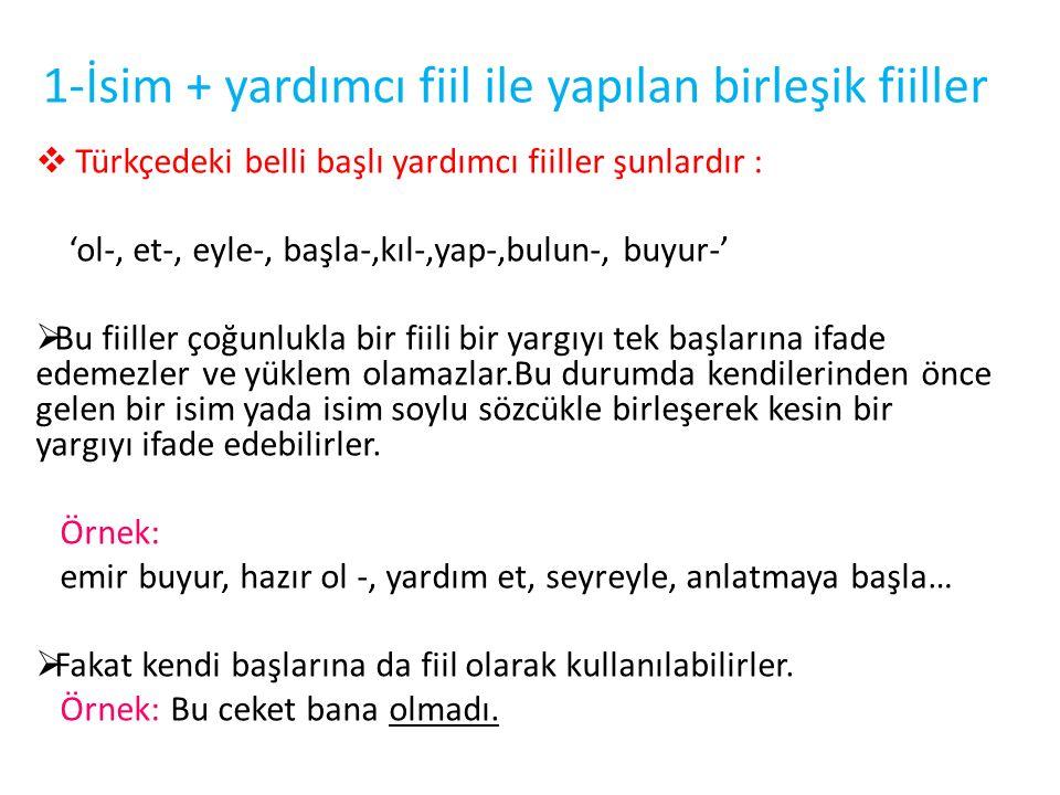 1-İsim + yardımcı fiil ile yapılan birleşik fiiller  Türkçedeki belli başlı yardımcı fiiller şunlardır : 'ol-, et-, eyle-, başla-,kıl-,yap-,bulun-, b