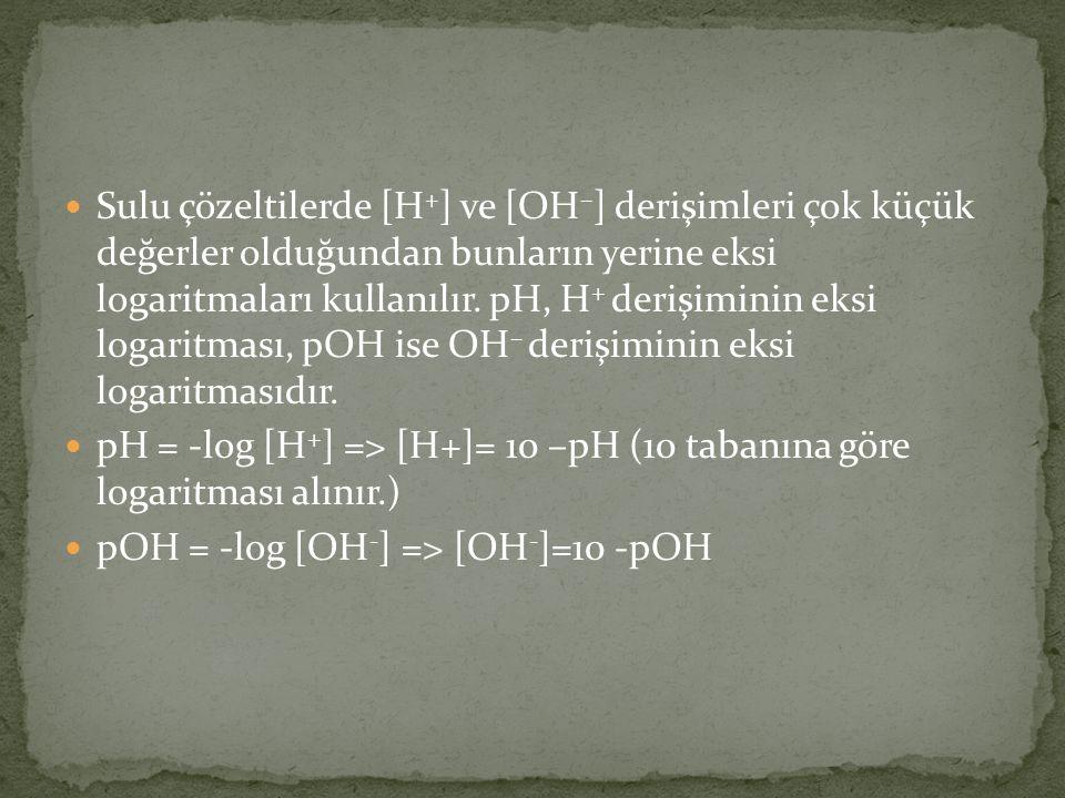 Sulu çözeltilerde [H + ] ve [OH – ] derişimleri çok küçük değerler olduğundan bunların yerine eksi logaritmaları kullanılır.
