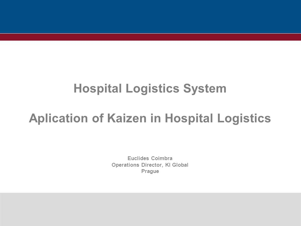 Hospital Logistics System Aplication of Kaizen in Hospital Logistics Euclides Coimbra Operations Director, KI Global Prague