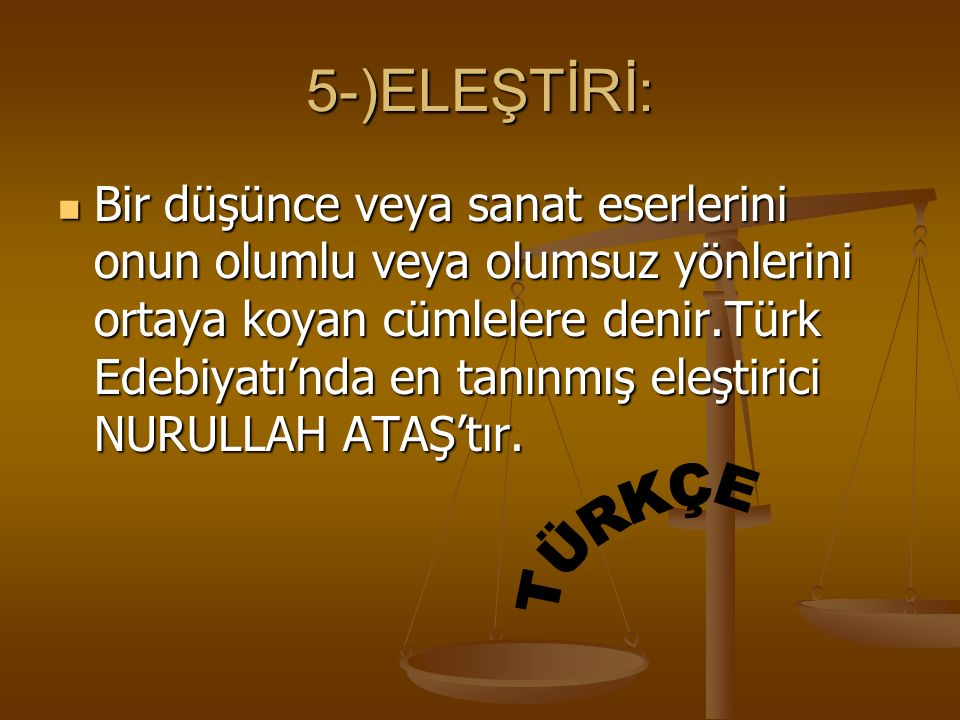 5-)ELEŞTİRİ: Bir düşünce veya sanat eserlerini onun olumlu veya olumsuz yönlerini ortaya koyan cümlelere denir.Türk Edebiyatı'nda en tanınmış eleştiri