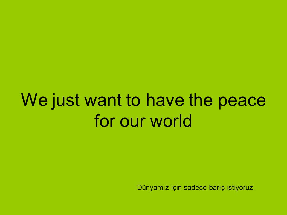 We just want to have the peace for our world Dünyamız için sadece barış istiyoruz.