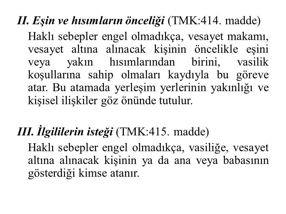 II. Eşin ve hısımların önceliği (TMK:414. madde) Haklı sebepler engel olmadıkça, vesayet makamı, vesayet altına alınacak kişinin öncelikle eşini veya