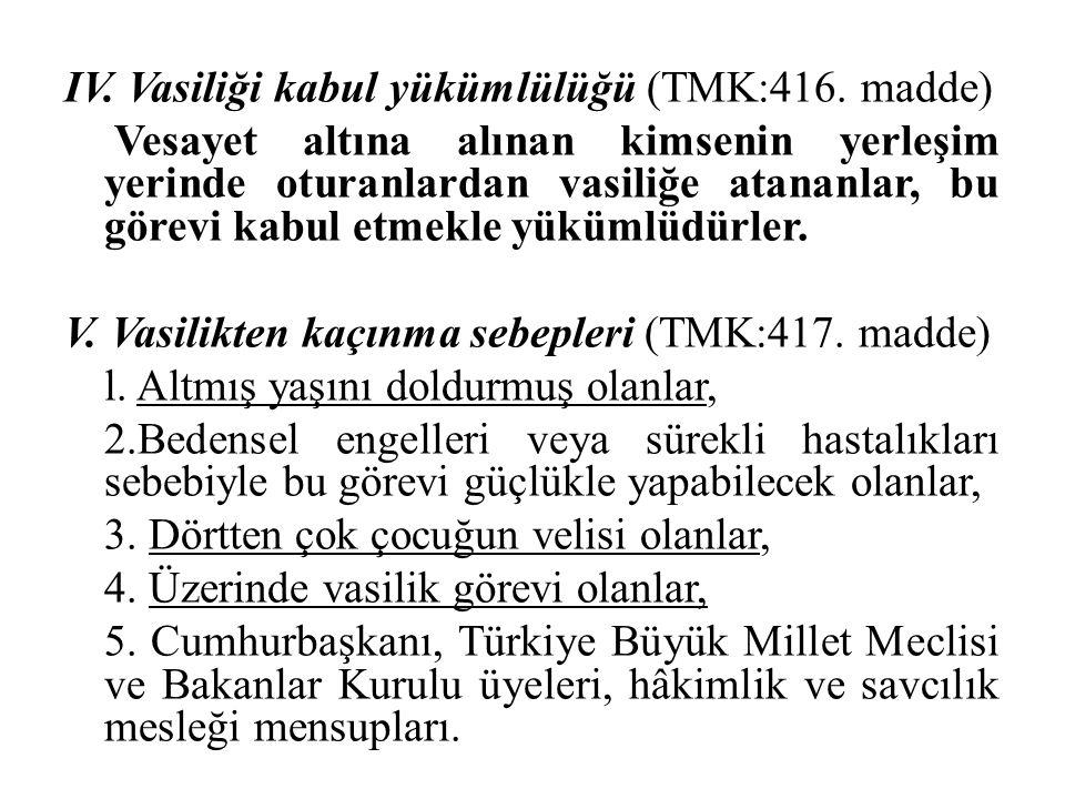 IV. Vasiliği kabul yükümlülüğü (TMK:416. madde) Vesayet altına alınan kimsenin yerleşim yerinde oturanlardan vasiliğe atananlar, bu görevi kabul etmek