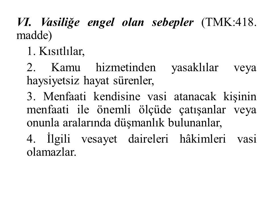VI. Vasiliğe engel olan sebepler (TMK:418. madde) 1. Kısıtlılar, 2. Kamu hizmetinden yasaklılar veya haysiyetsiz hayat sürenler, 3. Menfaati kendisine