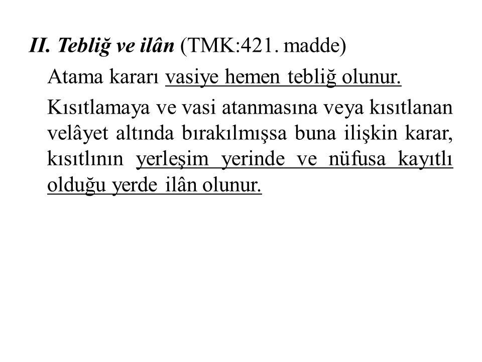 II. Tebliğ ve ilân (TMK:421. madde) Atama kararı vasiye hemen tebliğ olunur. Kısıtlamaya ve vasi atanmasına veya kısıtlanan velâyet altında bırakılmış