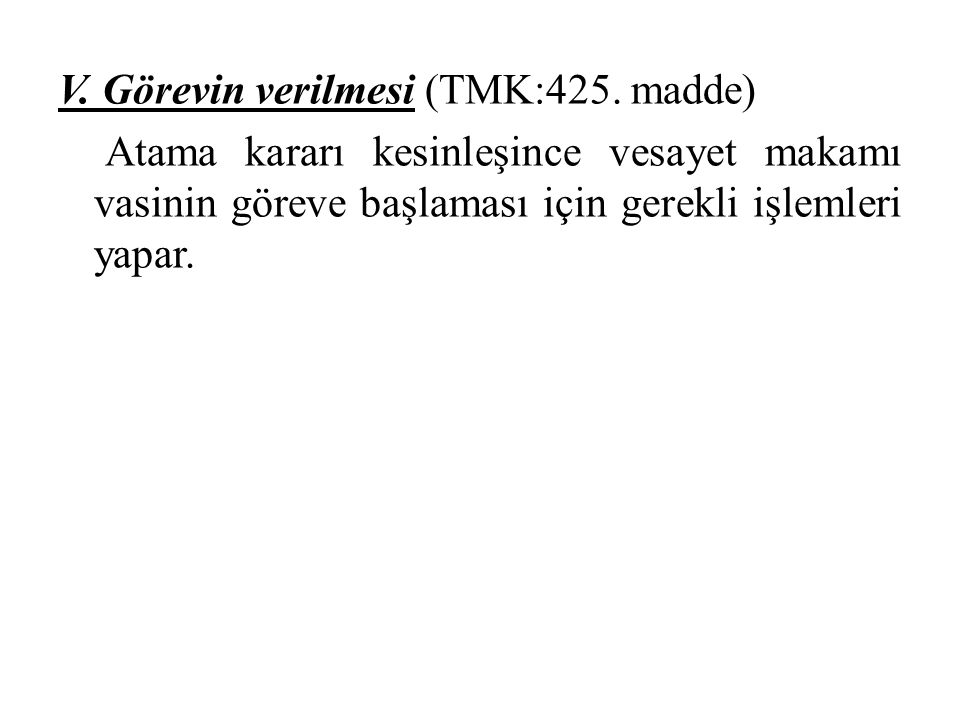 V. Görevin verilmesi (TMK:425. madde) Atama kararı kesinleşince vesayet makamı vasinin göreve başlaması için gerekli işlemleri yapar.