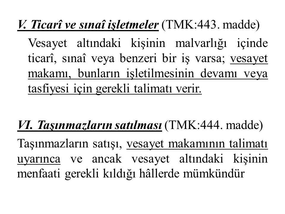 V. Ticarî ve sınaî işletmeler (TMK:443. madde) Vesayet altındaki kişinin malvarlığı içinde ticarî, sınaî veya benzeri bir iş varsa; vesayet makamı, bu