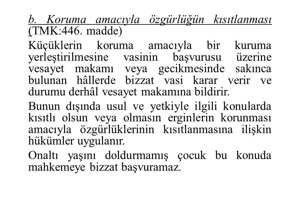 b. Koruma amacıyla özgürlüğün kısıtlanması (TMK:446. madde) Küçüklerin koruma amacıyla bir kuruma yerleştirilmesine vasinin başvurusu üzerine vesayet