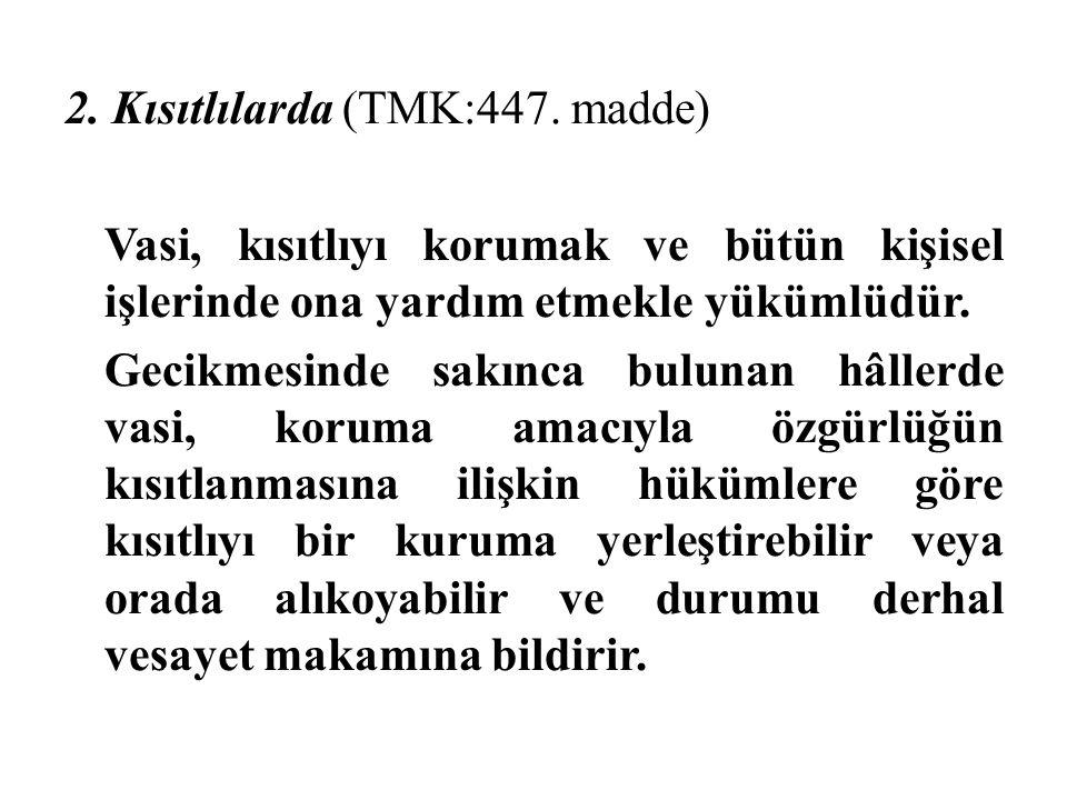 2. Kısıtlılarda (TMK:447. madde) Vasi, kısıtlıyı korumak ve bütün kişisel işlerinde ona yardım etmekle yükümlüdür. Gecikmesinde sakınca bulunan hâller