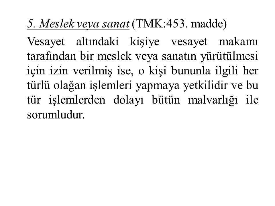 5. Meslek veya sanat (TMK:453. madde) Vesayet altındaki kişiye vesayet makamı tarafından bir meslek veya sanatın yürütülmesi için izin verilmiş ise, o