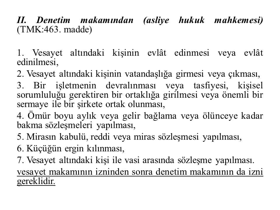 II. Denetim makamından (asliye hukuk mahkemesi) (TMK:463. madde) 1. Vesayet altındaki kişinin evlât edinmesi veya evlât edinilmesi, 2. Vesayet altında