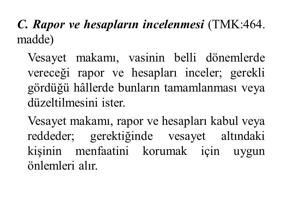 C. Rapor ve hesapların incelenmesi (TMK:464. madde) Vesayet makamı, vasinin belli dönemlerde vereceği rapor ve hesapları inceler; gerekli gördüğü hâll