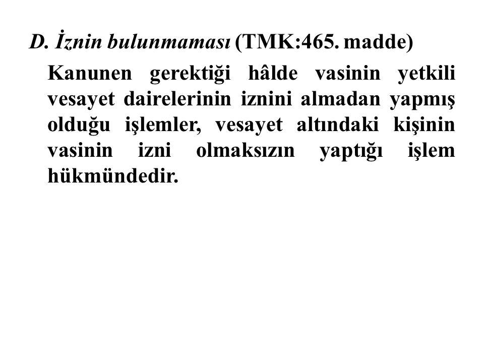D. İznin bulunmaması (TMK:465. madde) Kanunen gerektiği hâlde vasinin yetkili vesayet dairelerinin iznini almadan yapmış olduğu işlemler, vesayet altı