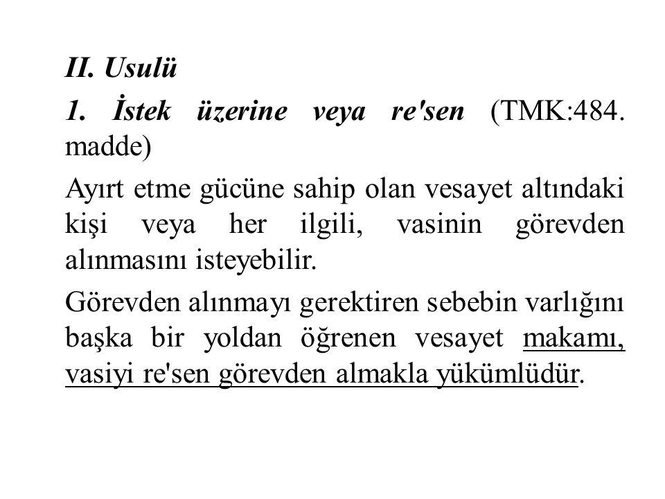 II. Usulü 1. İstek üzerine veya re'sen (TMK:484. madde) Ayırt etme gücüne sahip olan vesayet altındaki kişi veya her ilgili, vasinin görevden alınması