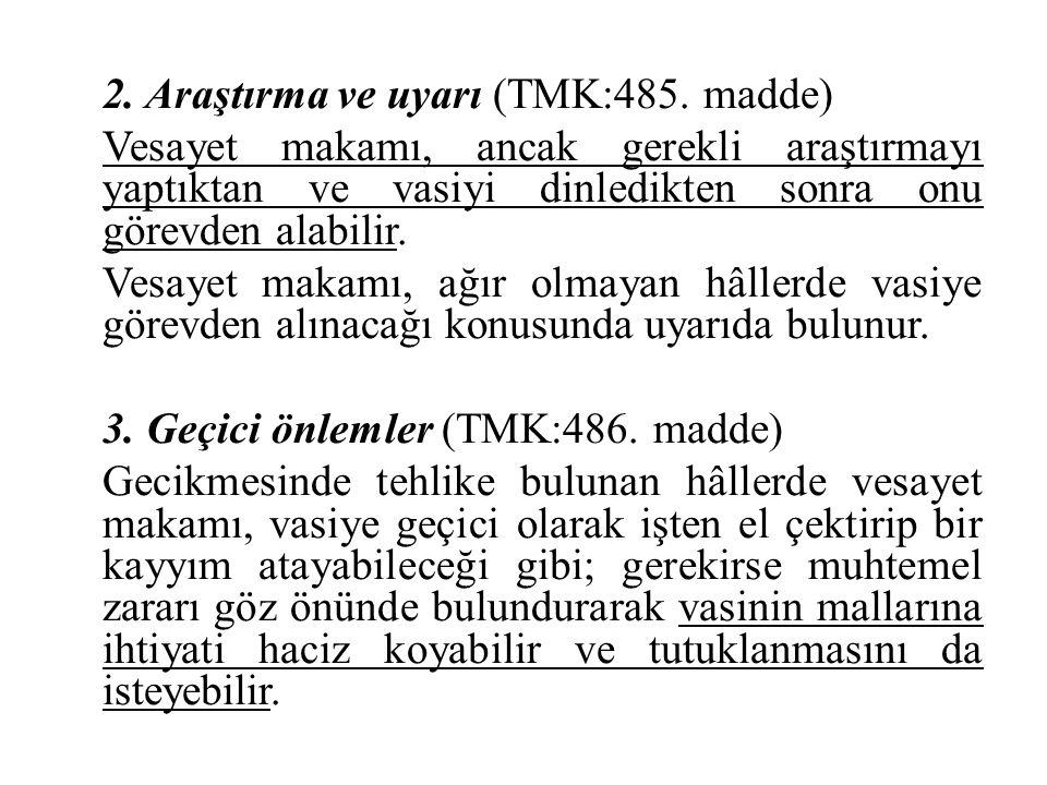 2. Araştırma ve uyarı (TMK:485. madde) Vesayet makamı, ancak gerekli araştırmayı yaptıktan ve vasiyi dinledikten sonra onu görevden alabilir. Vesayet