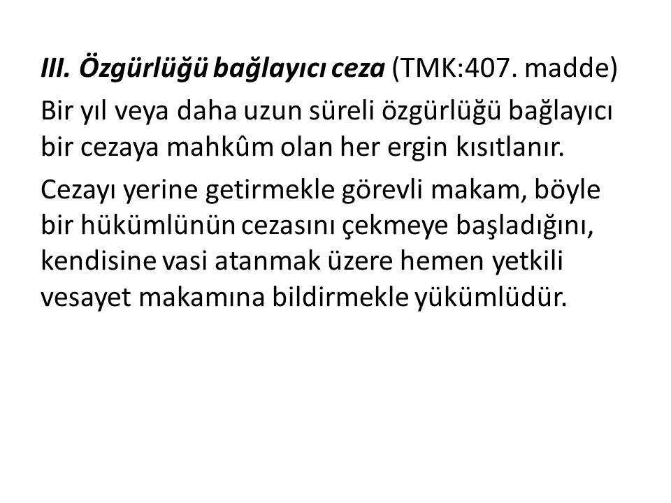 III. Özgürlüğü bağlayıcı ceza (TMK:407. madde) Bir yıl veya daha uzun süreli özgürlüğü bağlayıcı bir cezaya mahkûm olan her ergin kısıtlanır. Cezayı y