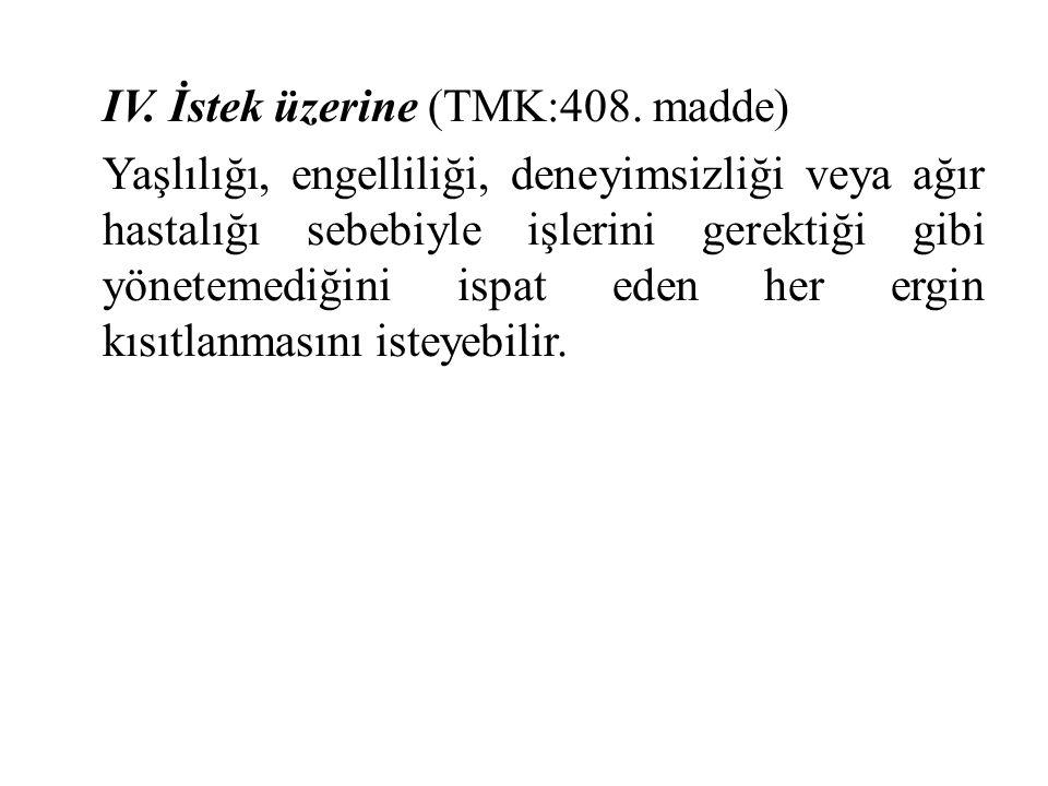 IV. İstek üzerine (TMK:408. madde) Yaşlılığı, engelliliği, deneyimsizliği veya ağır hastalığı sebebiyle işlerini gerektiği gibi yönetemediğini ispat e