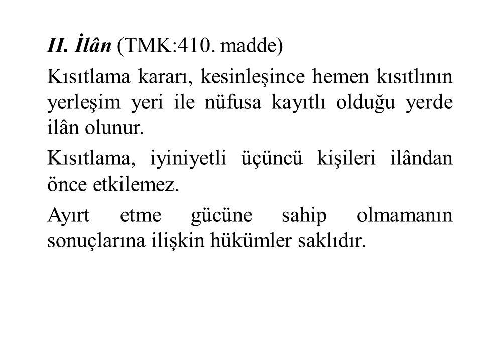 II. İlân (TMK:410. madde) Kısıtlama kararı, kesinleşince hemen kısıtlının yerleşim yeri ile nüfusa kayıtlı olduğu yerde ilân olunur. Kısıtlama, iyiniy