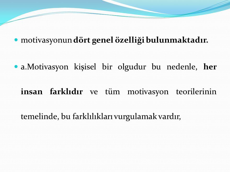 motivasyonun dört genel özelliği bulunmaktadır. a.Motivasyon kişisel bir olgudur bu nedenle, her insan farklıdır ve tüm motivasyon teorilerinin temeli