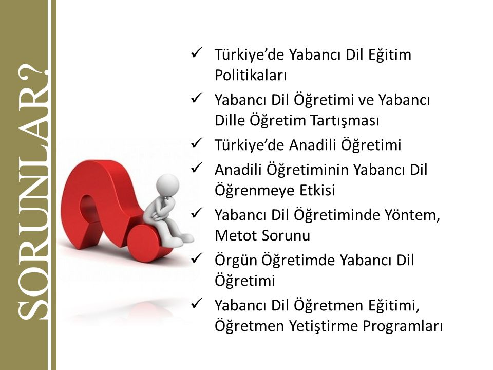 SORUNLAR? Türkiye'de Yabancı Dil Eğitim Politikaları Yabancı Dil Öğretimi ve Yabancı Dille Öğretim Tartışması Türkiye'de Anadili Öğretimi Anadili Öğre