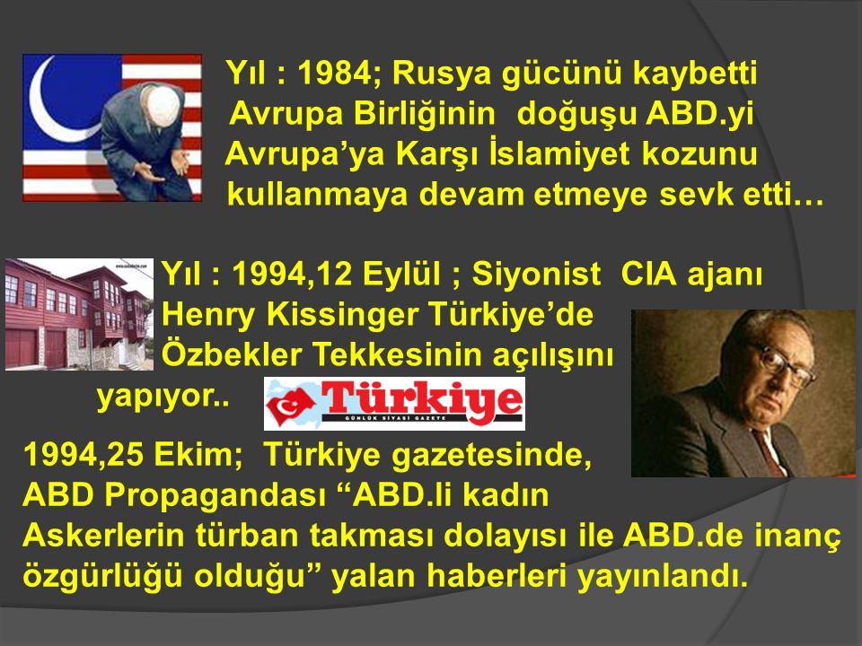 Yıl : 1984; Rusya gücünü kaybetti fakat Avrupa Birliğinin doğuşu ABD.yi Avrupa'ya Karşı İslamiyet kozunu kullanmaya devam etmeye sevk etti… Yıl : 1994,12 Eylül ; Siyonist CIA ajanı Henry Kissinger Türkiye'de Özbekler Tekkesinin açılışını yapıyor..