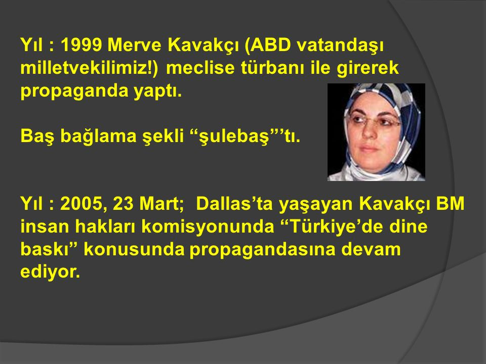 Yıl : 1999 Merve Kavakçı (ABD vatandaşı milletvekilimiz!) meclise türbanı ile girerek propaganda yaptı.