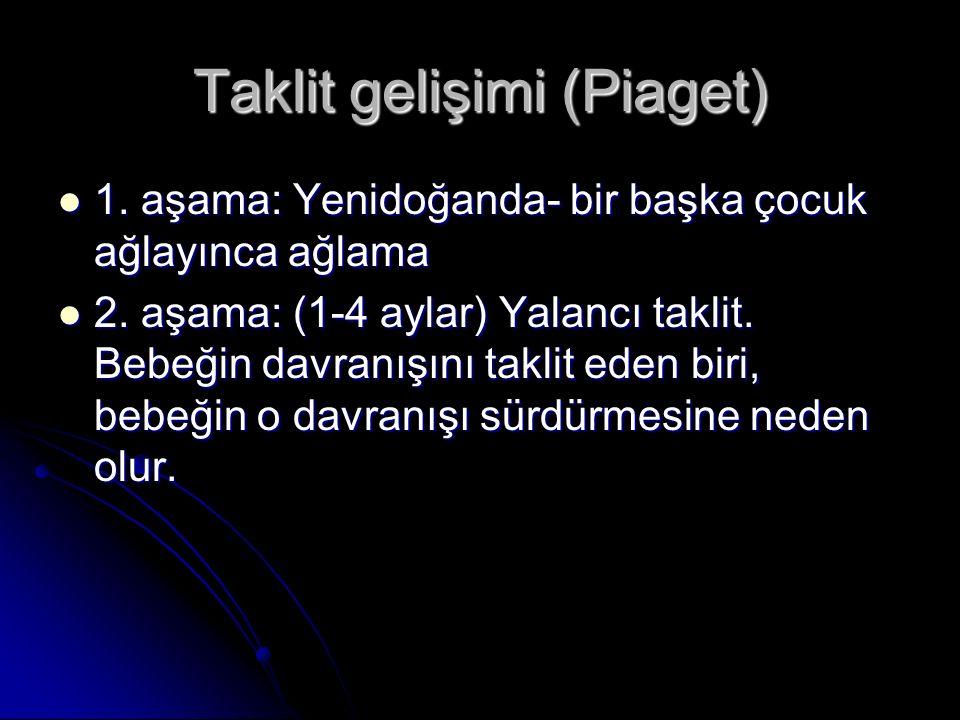 Taklit gelişimi (Piaget) 1. aşama: Yenidoğanda- bir başka çocuk ağlayınca ağlama 1. aşama: Yenidoğanda- bir başka çocuk ağlayınca ağlama 2. aşama: (1-