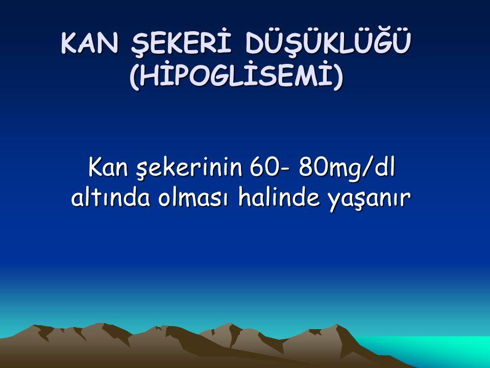 KAN ŞEKERİ DÜŞÜKLÜĞÜ (HİPOGLİSEMİ) Kan şekerinin 60- 80mg/dl altında olması halinde yaşanır