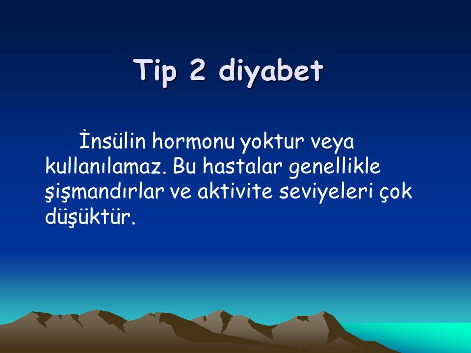 Tip 2 diyabet İnsülin hormonu yoktur veya kullanılamaz.
