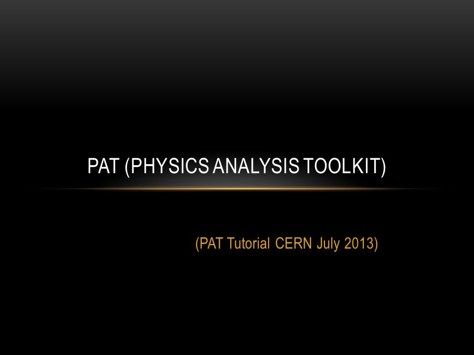 (PAT Tutorial CERN July 2013) PAT (PHYSICS ANALYSIS TOOLKIT)