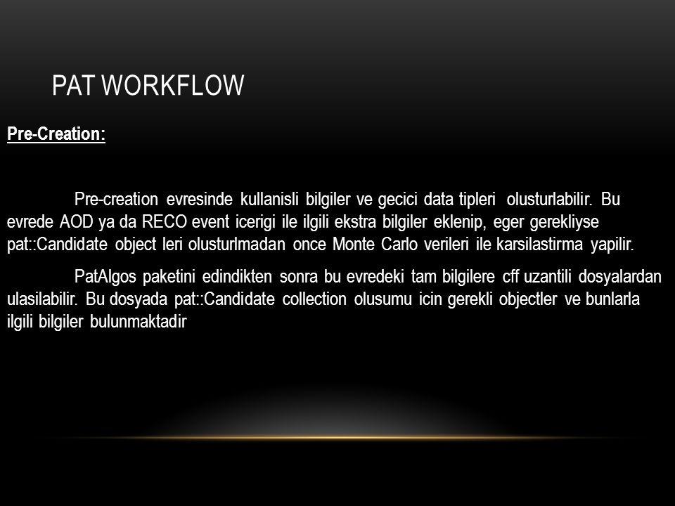 PAT WORKFLOW Pre-Creation: Pre-creation evresinde kullanisli bilgiler ve gecici data tipleri olusturlabilir. Bu evrede AOD ya da RECO event icerigi il