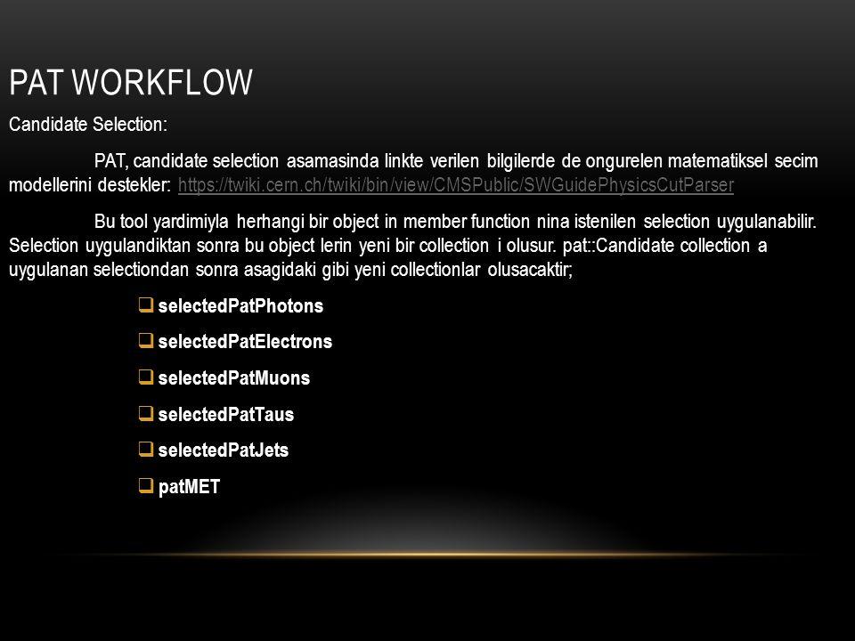 PAT WORKFLOW Candidate Selection: PAT, candidate selection asamasinda linkte verilen bilgilerde de ongurelen matematiksel secim modellerini destekler: https://twiki.cern.ch/twiki/bin/view/CMSPublic/SWGuidePhysicsCutParserhttps://twiki.cern.ch/twiki/bin/view/CMSPublic/SWGuidePhysicsCutParser Bu tool yardimiyla herhangi bir object in member function nina istenilen selection uygulanabilir.