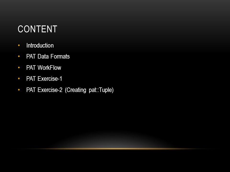 CONTENT Introduction PAT Data Formats PAT WorkFlow PAT Exercise-1 PAT Exercise-2 (Creating pat::Tuple)
