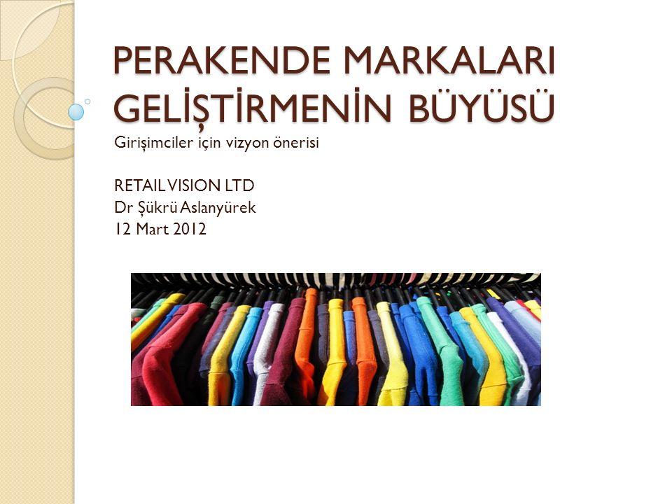 PERAKENDE MARKALARI GEL İ ŞT İ RMEN İ N BÜYÜSÜ Girişimciler için vizyon önerisi RETAIL VISION LTD Dr Şükrü Aslanyürek 12 Mart 2012
