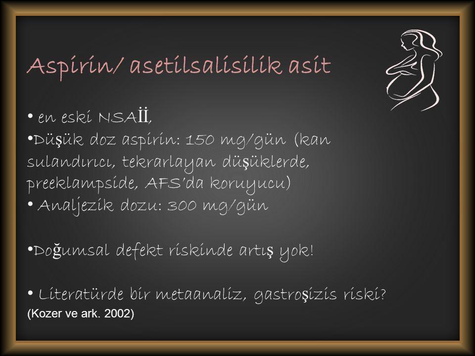 Aspirin/ asetilsalisilik asit en eski NSA İİ, Dü ş ük doz aspirin: 150 mg/gün (kan sulandırıcı, tekrarlayan dü ş üklerde, preeklampside, AFS'da koruyucu) Analjezik dozu: 300 mg/gün Do ğ umsal defekt riskinde artı ş yok.