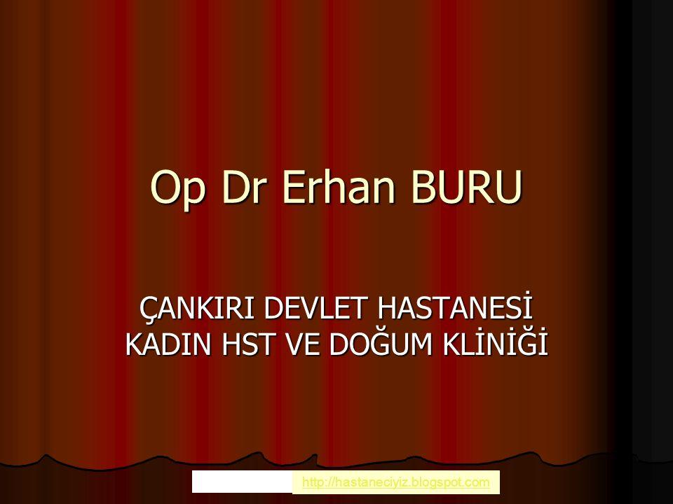 Op Dr Erhan BURU ÇANKIRI DEVLET HASTANESİ KADIN HST VE DOĞUM KLİNİĞİ Sağlık Slaytları http://hastaneciyiz.blogspot.com