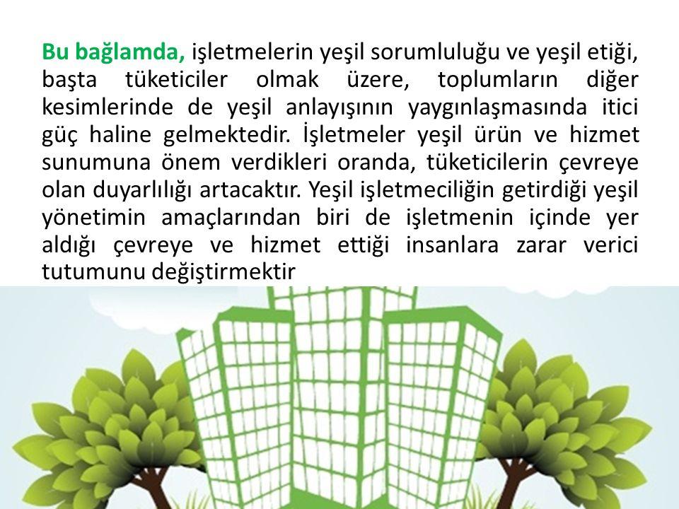 Bu bağlamda, işletmelerin yeşil sorumluluğu ve yeşil etiği, başta tüketiciler olmak üzere, toplumların diğer kesimlerinde de yeşil anlayışının yaygınl