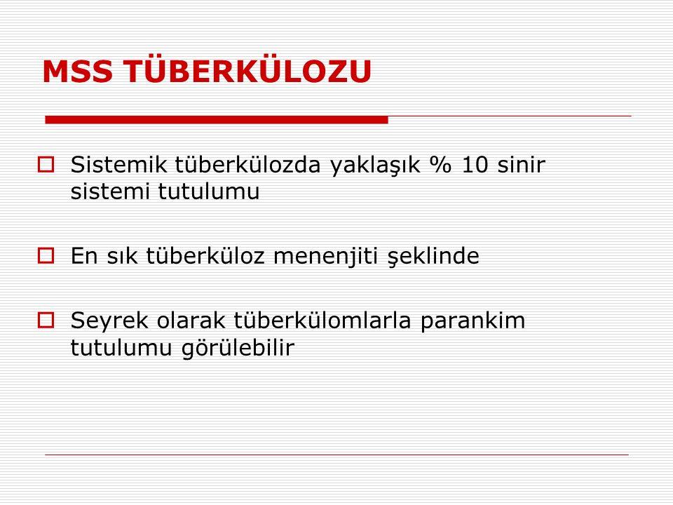 MSS TÜBERKÜLOZU  Sistemik tüberkülozda yaklaşık % 10 sinir sistemi tutulumu  En sık tüberküloz menenjiti şeklinde  Seyrek olarak tüberkülomlarla parankim tutulumu görülebilir