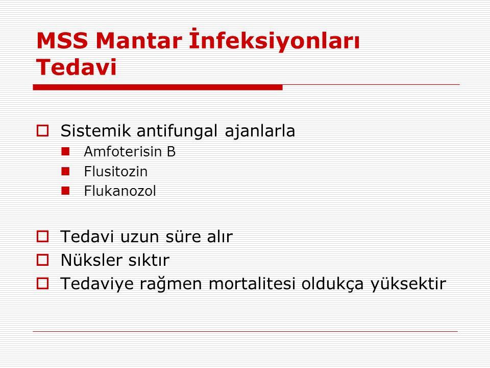 MSS Mantar İnfeksiyonları Tedavi  Sistemik antifungal ajanlarla Amfoterisin B Flusitozin Flukanozol  Tedavi uzun süre alır  Nüksler sıktır  Tedaviye rağmen mortalitesi oldukça yüksektir