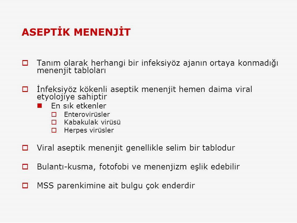 ASEPTİK MENENJİT  Tanım olarak herhangi bir infeksiyöz ajanın ortaya konmadığı menenjit tabloları  İnfeksiyöz kökenli aseptik menenjit hemen daima viral etyolojiye sahiptir En sık etkenler  Enterovirüsler  Kabakulak virüsü  Herpes virüsler  Viral aseptik menenjit genellikle selim bir tablodur  Bulantı-kusma, fotofobi ve menenjizm eşlik edebilir  MSS parenkimine ait bulgu çok enderdir