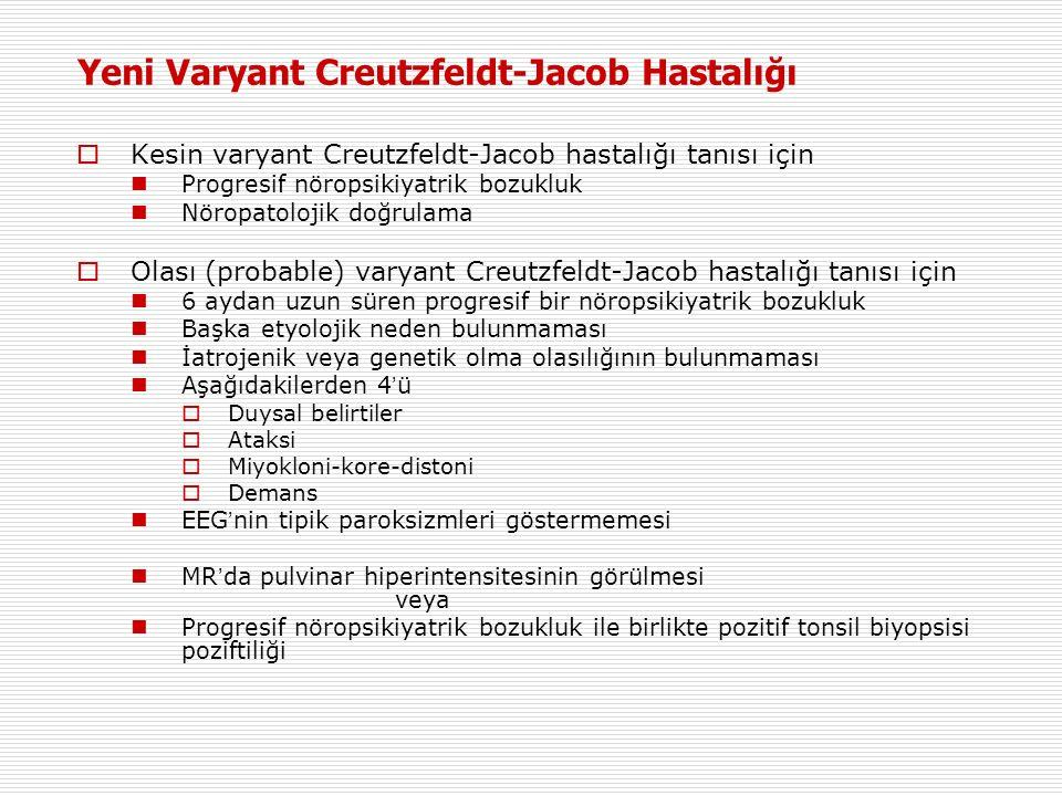Yeni Varyant Creutzfeldt-Jacob Hastalığı  Kesin varyant Creutzfeldt-Jacob hastalığı tanısı için Progresif nöropsikiyatrik bozukluk Nöropatolojik doğrulama  Olası (probable) varyant Creutzfeldt-Jacob hastalığı tanısı için 6 aydan uzun süren progresif bir nöropsikiyatrik bozukluk Başka etyolojik neden bulunmaması İatrojenik veya genetik olma olasılığının bulunmaması Aşağıdakilerden 4 ' ü  Duysal belirtiler  Ataksi  Miyokloni-kore-distoni  Demans EEG ' nin tipik paroksizmleri göstermemesi MR ' da pulvinar hiperintensitesinin görülmesi veya Progresif nöropsikiyatrik bozukluk ile birlikte pozitif tonsil biyopsisi poziftiliği