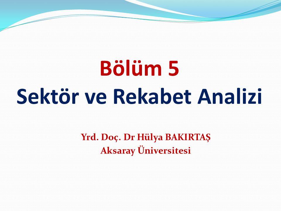 Bölüm 5 Sektör ve Rekabet Analizi Yrd. Doç. Dr Hülya BAKIRTAŞ Aksaray Üniversitesi