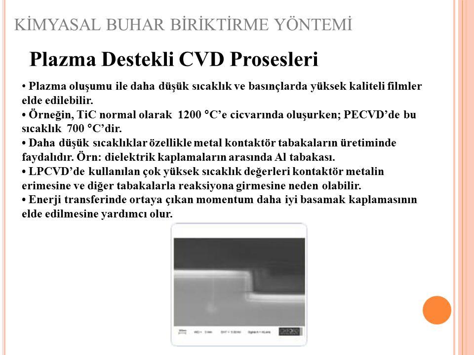 KİMYASAL BUHAR BİRİKTİRME YÖNTEMİ Plazma Destekli CVD Prosesleri Plazma oluşumu ile daha düşük sıcaklık ve basınçlarda yüksek kaliteli filmler elde ed