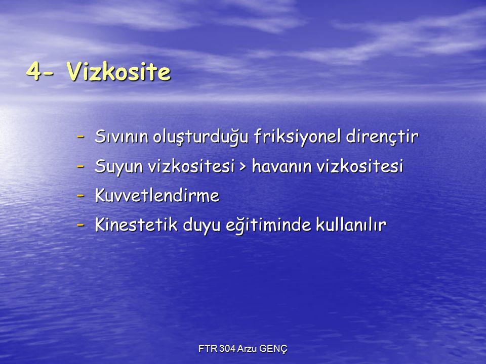 FTR 304 Arzu GENÇ 4- Vizkosite - Sıvının oluşturduğu friksiyonel dirençtir - Suyun vizkositesi > havanın vizkositesi - Kuvvetlendirme - Kinestetik duyu eğitiminde kullanılır
