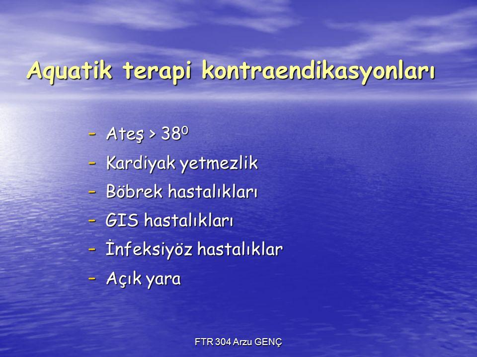 FTR 304 Arzu GENÇ Aquatik terapi kontraendikasyonları - Ateş > 38 0 - Kardiyak yetmezlik - Böbrek hastalıkları - GIS hastalıkları - İnfeksiyöz hastalıklar - Açık yara