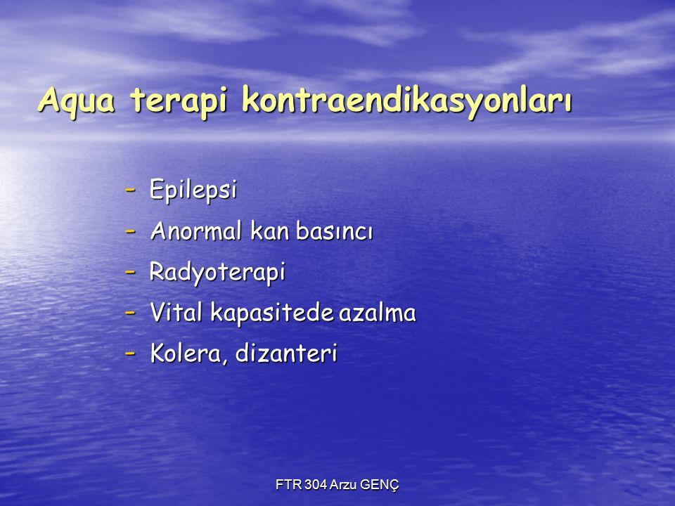 FTR 304 Arzu GENÇ Aqua terapi kontraendikasyonları - Epilepsi - Anormal kan basıncı - Radyoterapi - Vital kapasitede azalma - Kolera, dizanteri