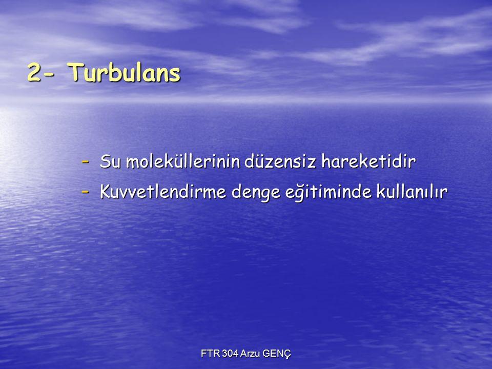 2- Turbulans - Su moleküllerinin düzensiz hareketidir - Kuvvetlendirme denge eğitiminde kullanılır