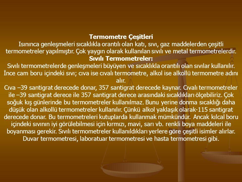 Termometre Çeşitleri Isınınca genleşmeleri sıcaklıkla orantılı olan katı, sıvı, gaz maddelerden çeşitli termometreler yapılmıştır.
