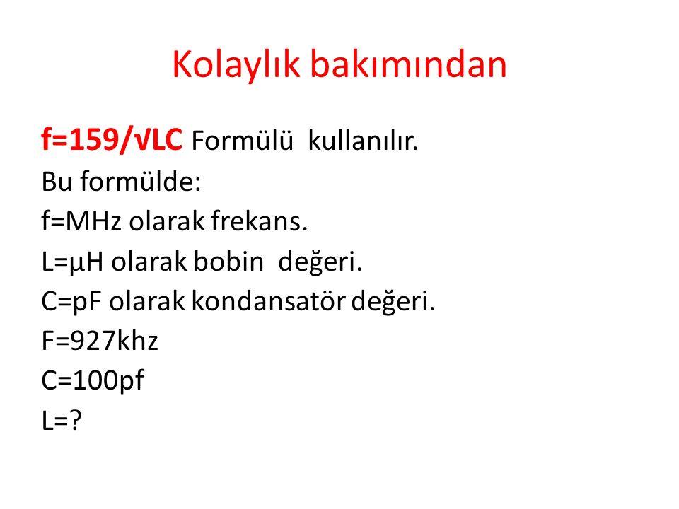 Kolaylık bakımından f=159/√LC Formülü kullanılır. Bu formülde: f=MHz olarak frekans.