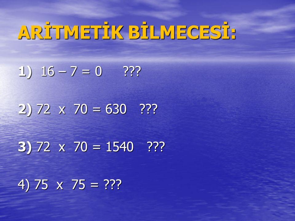 ARİTMETİK BİLMECESİ: 1) 16 – 7 = 0 ??? 2) 72 x 70 = 630 ??? 3) 72 x 70 = 1540 ??? 4) 75 x 75 = ???